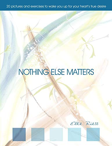 Nothing Else Matters: 20 Pictures and Exercises to Wake you up for Your Heart's True Desire: ...