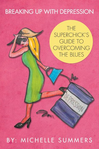 Breaking Up With Depression: The Superchick's Guide To Overcoming The Blues: Summers, Michelle