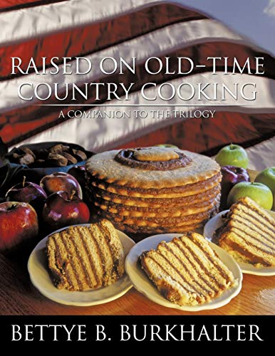 Raised on Old-Time Country Cooking: A Companion to the Trilogy: Bettye B. Burkhalter