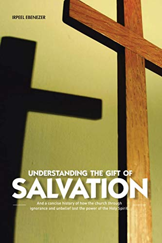 9781468541663: Understanding The Gift Of Salvation: And a Concise History of how the Church through ignorance and unbelief lost the power of the Holy Spirit