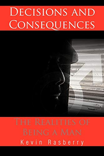 Decisions and Consequences The Realities of Being a Man: Kevin Rasberry