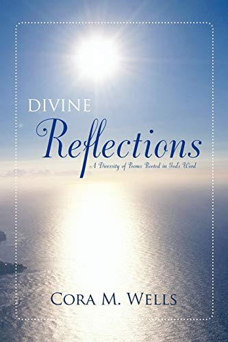 Divine Reflections: A Diversity of Poems Rooted in God's Word: Cora M. Wells