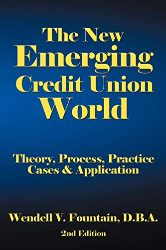 The New Emerging Credit Union World: Theory, Process, Practice--Cases Application Second Edition: ...