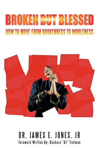 Broken But Blessed How to Move From Brokenness to Wholeness: Dr. James E. Jones Jr.
