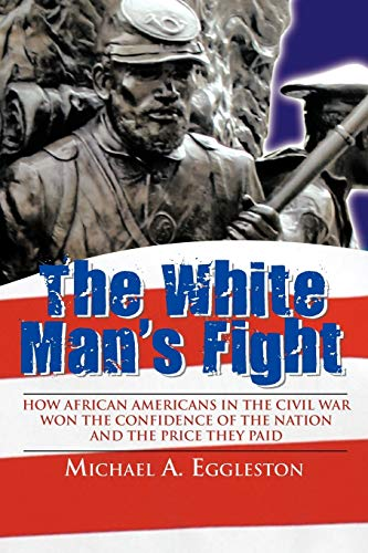 9781468566833: The White Man's Fight: How African Americans in the Civil War Won the Confidence of the Nation and the Price They Paid