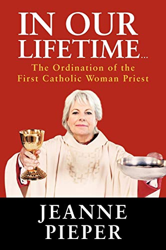 In Our Lifetime . . . The Ordination of the First Catholic Woman Priest: Jeanne Pieper