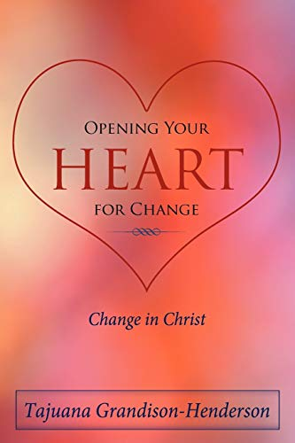 Opening Your Heart for Change Change in Christ: Tajuana Grandison-Henderson