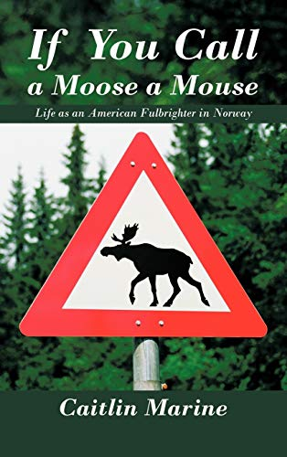 9781468581362: If You Call a Moose a Mouse: Life as an American Fulbrighter in Norway