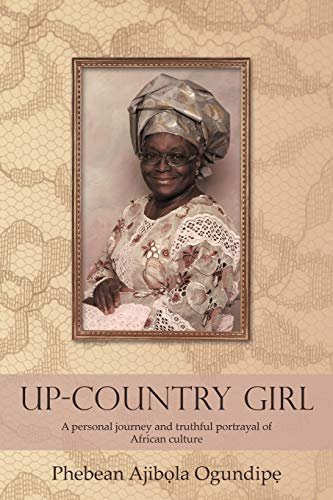 Up-Country Girl: A Personal Journey and Truthful Portrayal of African Culture: Ogundipe, Phebean ...