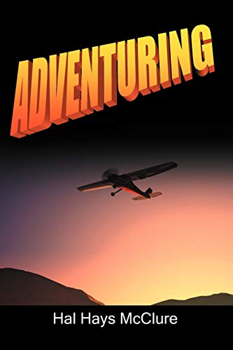 Adventuring: My Life as a Pilot, Foreign Correspondent and Travel Adventure Filmmaker: Hal Hays ...