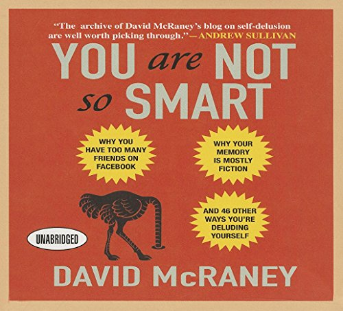 You Are Not So Smart: Why You Have Too Many Friends on Facebook, Why Your Memory Is Mostly Fiction,
