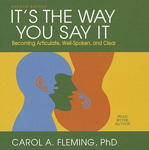 It's the Way You Say It: Becoming Articulate, Well-spoken, and Clear: Carol A. Fleming