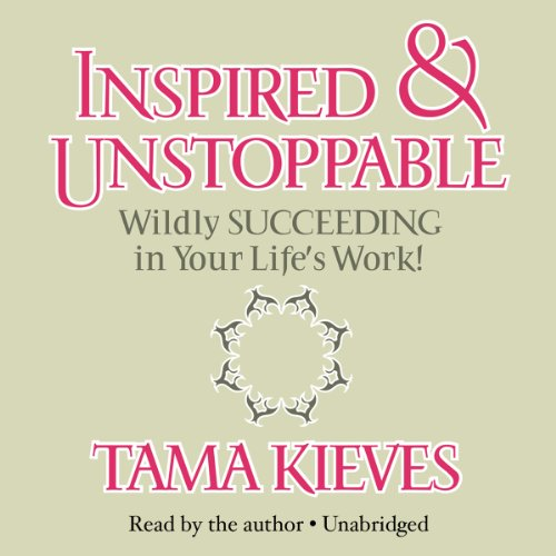 Inspired & Unstoppable - Wildly Succeeding in Your Life's Work!: Tama Kieves