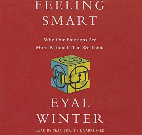 Feeling Smart - Why Our Emotions Are More Rational Than We Think: Eyal Winter