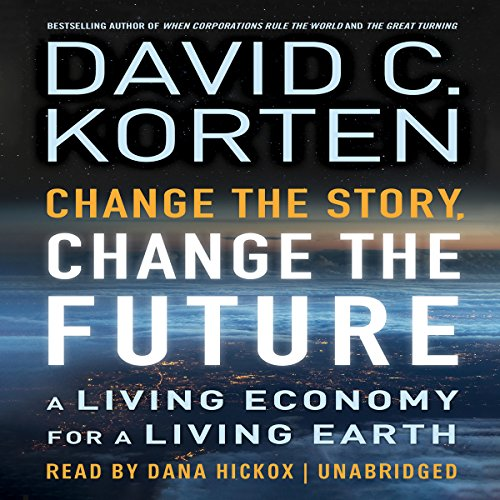 Change the Story, Change the Future: A Living Economy for a Living Earth: David C. Korten