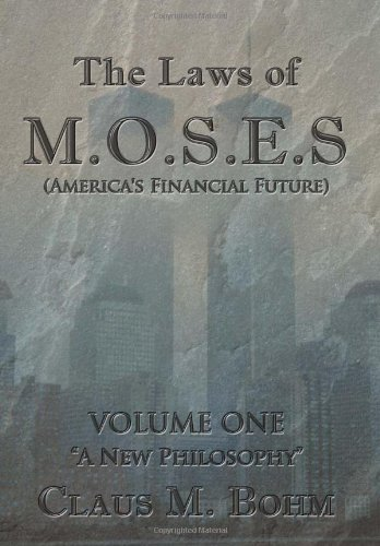 The Laws of M.O.S.E.S (Americas Financial Future): Volume One A New Philosophy: Claus M. Bohm
