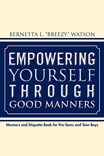 Empowering Yourself Through Good Manners: For Pre-Teen and Teen Boys: Bernetta L Watson