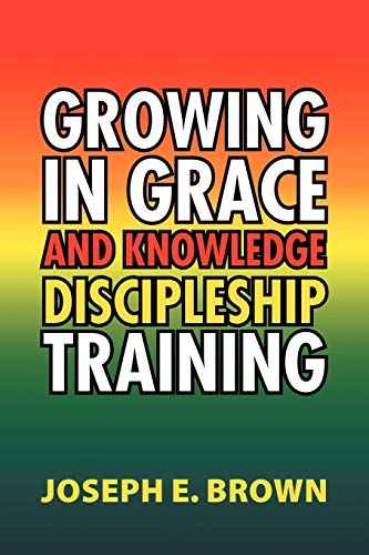Growing in Grace and Knowledge Discipleship Training: Joseph E Brown