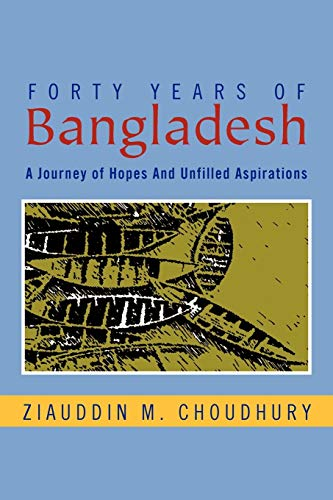 Forty Years of Bangladesh: A Journey of Hopes and Unfilled Aspirations: Ziauddin M Choudhury