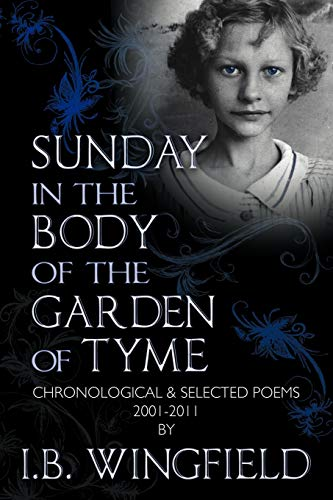 Sunday in the Body of the Garden of Tyme: Chronological Selected Poems 2001-2011: I B. Wingfield