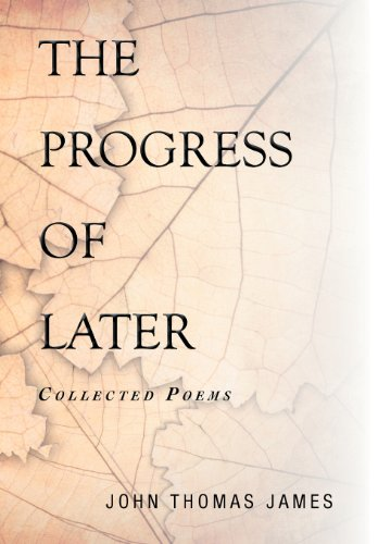 The Progress of Later: Collected Poems: John Thomas James