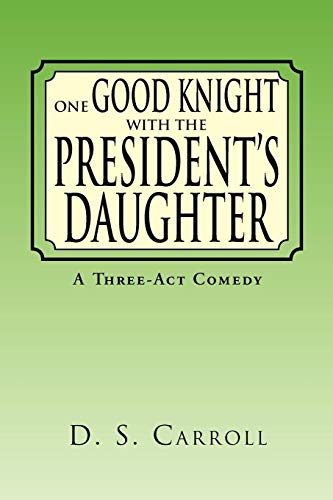One Good Knight with the Presidents Daughter: A Three-ACT Comedy: D S. Carroll