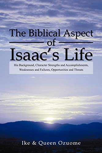 9781469152912: The Biblical Aspect of Isaac's Life: His Background, Character Strengths and Accomplishments, Weaknesses and Failures, Opportunities and Threats