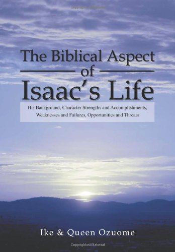 The Biblical Aspect of Isaac's Life: His Background, Character Strengths and Accomplishments, Weaknesses and Failures, Opportunities and Threats (1469152924) by Ike; Queen Ozuome