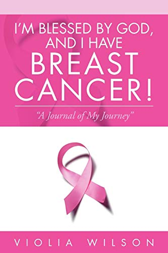 Im Blessed by God, and I Have Breast Cancer: A Journal of My Journey: Violia Wilson