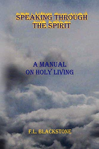 Speaking Through the Spirit: A Manual of Living Holy: F L. Blackstone