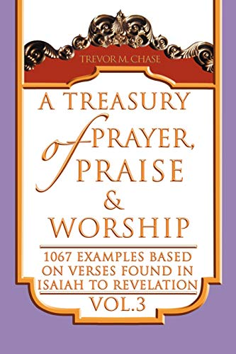 A Treasury of Prayer, Praise Worship Vol.3: 1067 Examples Based on Verses Found in Isaiah to ...