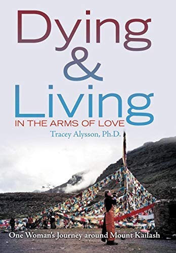 9781469166223: Dying & Living in the Arms of Love: One Woman's Journey Around Mount Kailash
