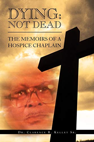 Dying: Not Dead: The Memoirs of a Hospice Chaplain: Clarence R Kelley
