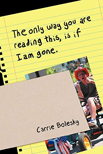 The only way you are reading this, is if I am gone.: Bolesky, Carrie