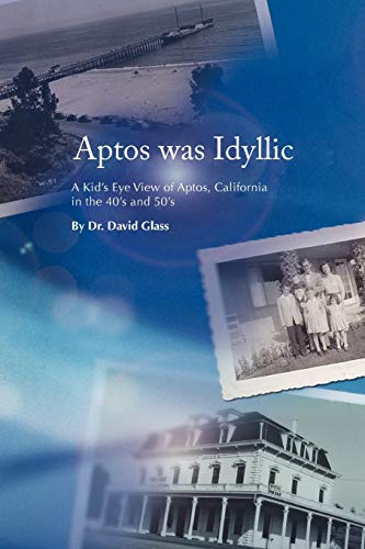 9781469177106: Aptos was Idyllic: A Kid's Eye View of Aptos, California in the 40's and 50's