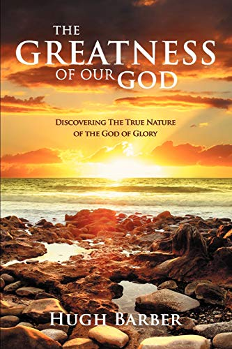 The Greatness of Our God: Discovering the True Nature of the God of Glory: Hugh Barber