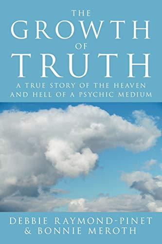 The Growth of Truth: A True Story of the Heaven and Hell of a Psychic Medium: Debbie Raymond-Pinet