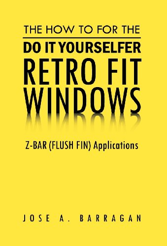 The How to for the Do It Yourselfer Retro Fit Windows: Z-Bar (Flush Fin) Applications: Jose A. ...