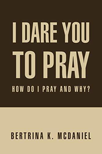 I Dare You to Pray How Do I Pray and Why: Bertrina K. McDaniel