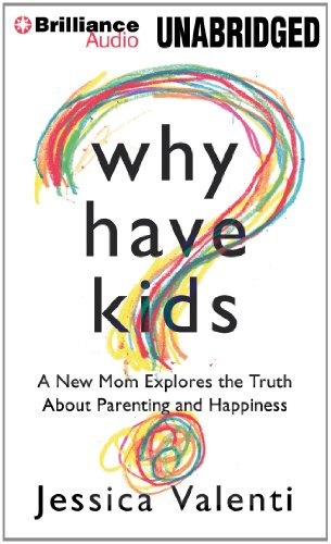 Why Have Kids?: A New Mom Explores the Truth About Parenting and Happiness: Valenti, Jessica
