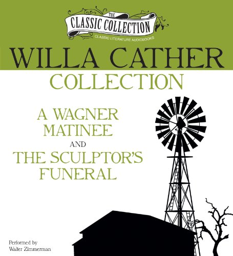 Willa Cather Collection: A Wagner Matinee, The Sculptor's Funeral (Classic Collection (Brilliance Audio)) (1469260158) by Cather, Willa