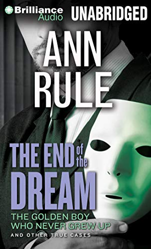 The End of the Dream: The Golden Boy Who Never Grew Up and Other True Cases: Ann Rule