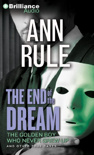 The End of the Dream: The Golden Boy Who Never Grew Up and Other True Cases (Ann Rule's Crime ...