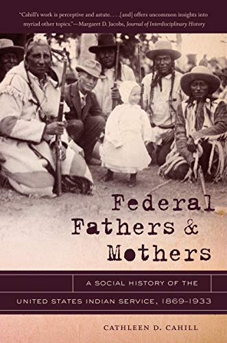 9781469606811: Federal Fathers and Mothers: A Social History of the United States Indian Service, 1869-1933 (First Peoples: New Directions in Indigenous Studies)