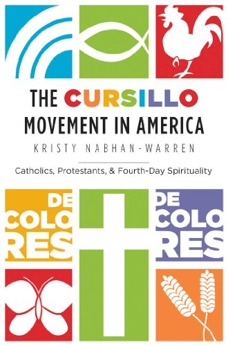 The Cursillo Movement in America: Catholics, Protestants, and Fourth-Day Spirituality: ...