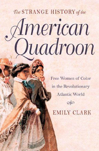 The Strange History of the American Quadroon: Free Women of Color in the Revolutionary Atlantic ...