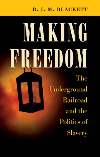 Making Freedom: The Underground Railroad and the Politics of Slavery: R. J. M. Blackett