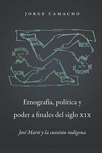 Etnografia, Politica y Poder a Finales del Siglo XIX: Jose Marti y La Cuestion Indigena (Paperback)...