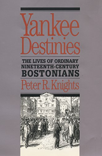 Yankee Destinies: The Lives of Ordinary Nineteenth-Century Bostonians (Paperback): Peter R. Knights