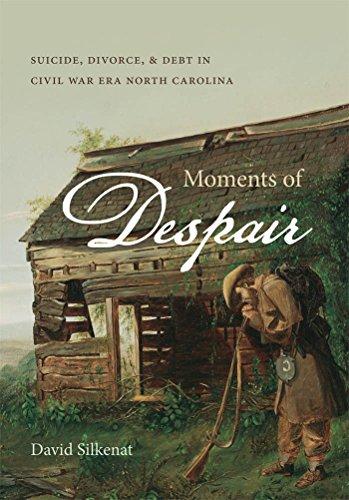 Moments of Despair: Suicide, Divorce, and Debt in Civil War Era North Carolina: Silkenat, David